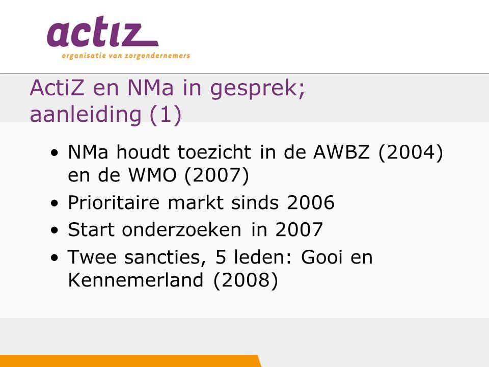 ActiZ en NMa in gesprek; aanleiding (1) NMa houdt toezicht in de AWBZ (2004) en de WMO (2007) Prioritaire markt sinds 2006 Start onderzoeken in 2007 Twee sancties, 5 leden: Gooi en Kennemerland (2008)