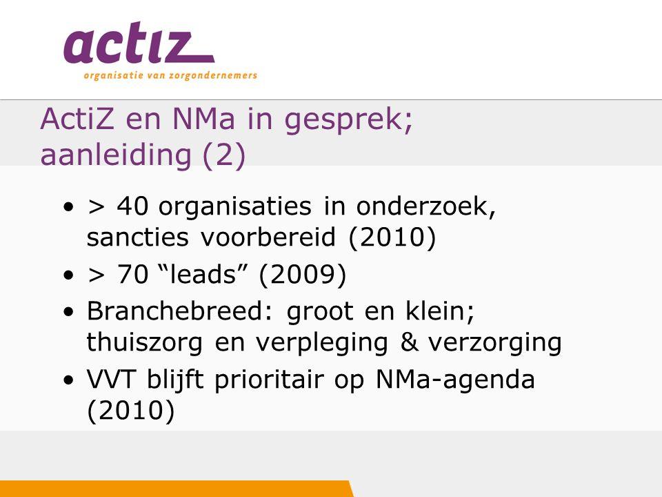 ActiZ en NMa in gesprek; aanleiding (2) > 40 organisaties in onderzoek, sancties voorbereid (2010) > 70 leads (2009) Branchebreed: groot en klein; thuiszorg en verpleging & verzorging VVT blijft prioritair op NMa-agenda (2010)
