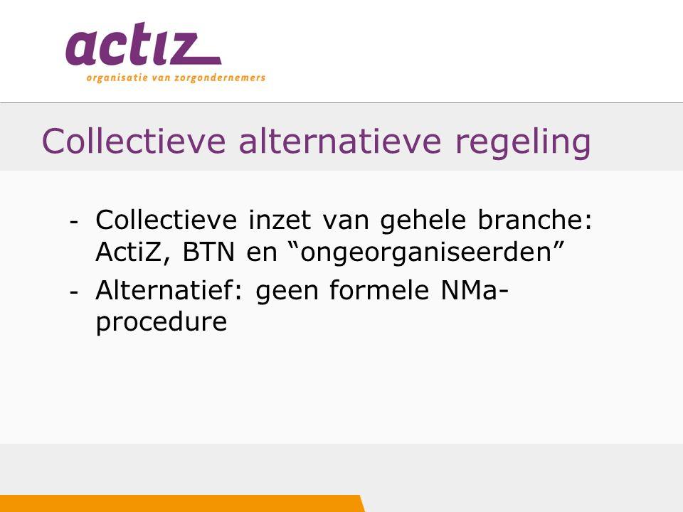 Collectieve alternatieve regeling - Collectieve inzet van gehele branche: ActiZ, BTN en ongeorganiseerden - Alternatief: geen formele NMa- procedure