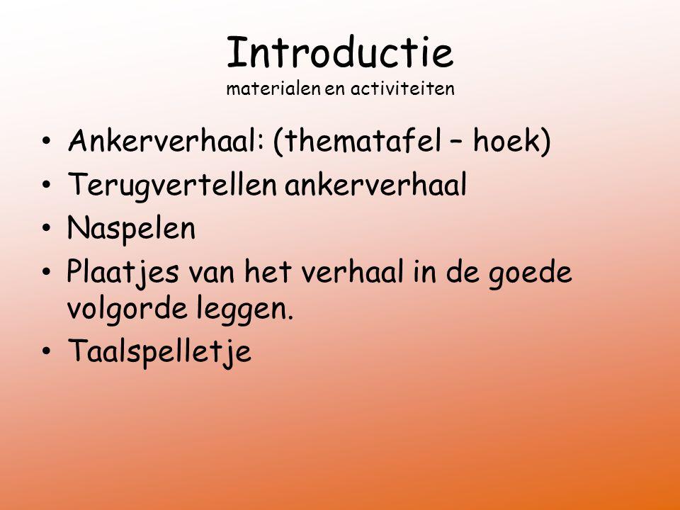 Introductie materialen en activiteiten Ankerverhaal: (thematafel – hoek) Terugvertellen ankerverhaal Naspelen Plaatjes van het verhaal in de goede volgorde leggen.