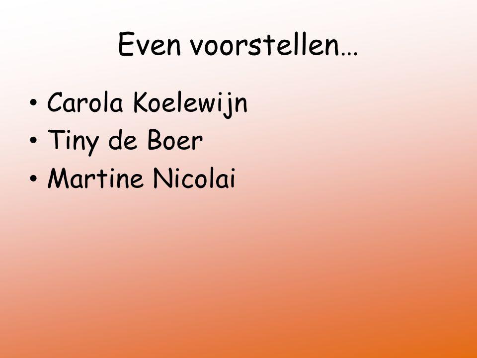 Even voorstellen… Carola Koelewijn Tiny de Boer Martine Nicolai