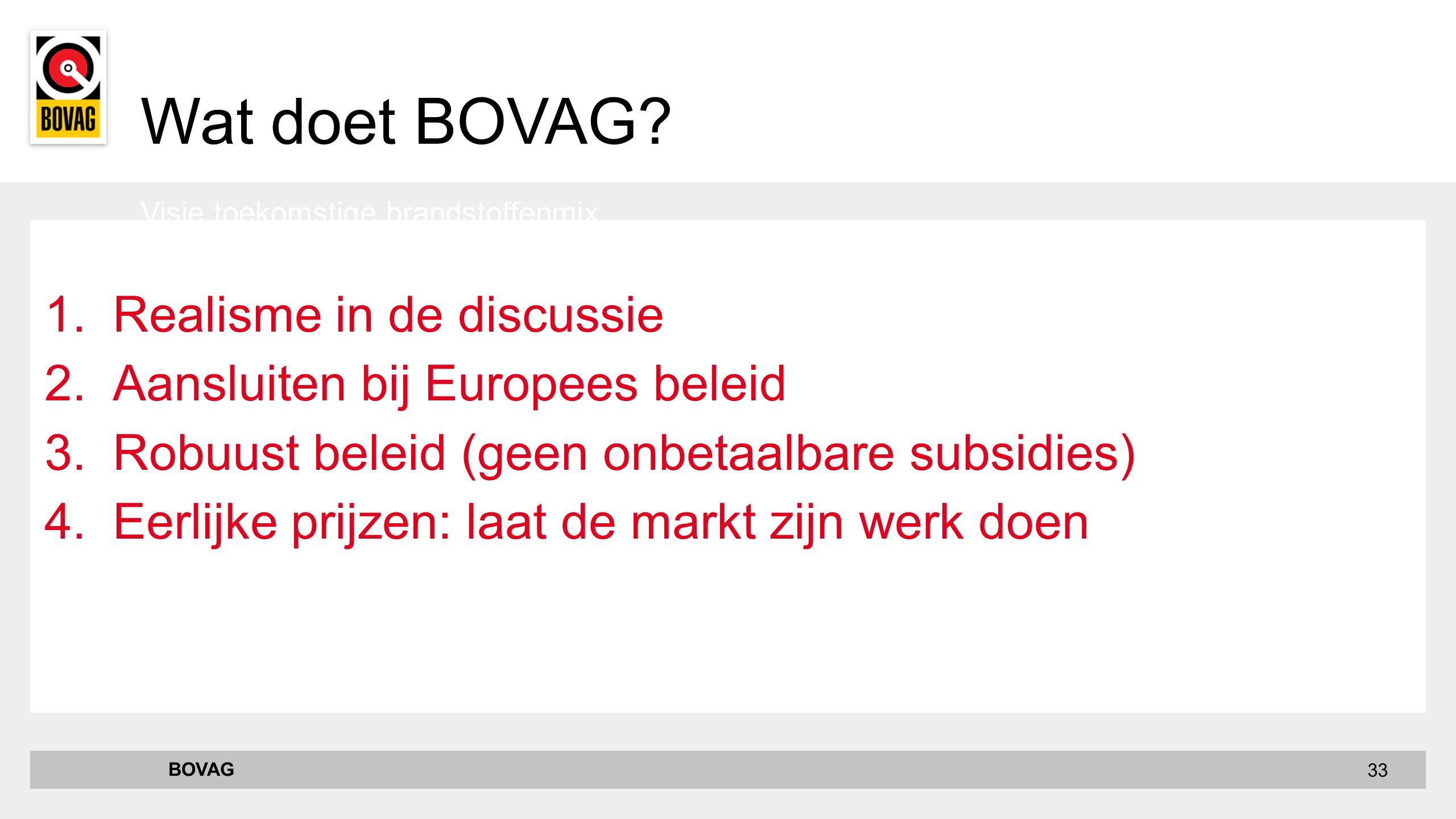 33 1.Realisme in de discussie 2.Aansluiten bij Europees beleid 3.Robuust beleid (geen onbetaalbare subsidies) 4.Eerlijke prijzen: laat de markt zijn werk doen Visie toekomstige brandstoffenmix BOVAG Wat doet BOVAG