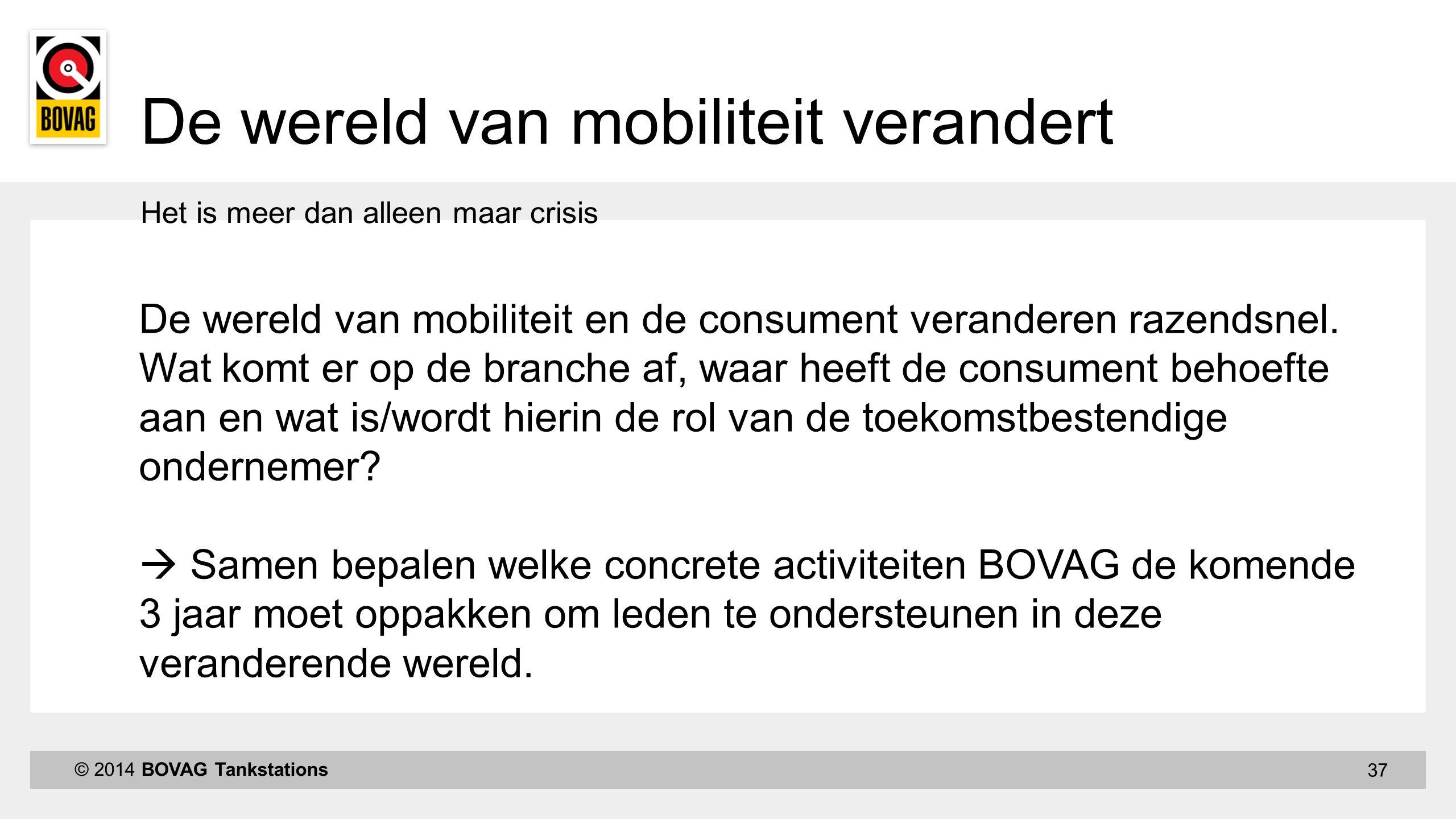 37 Het is meer dan alleen maar crisis © 2014 BOVAG Tankstations De wereld van mobiliteit verandert De wereld van mobiliteit en de consument veranderen razendsnel.