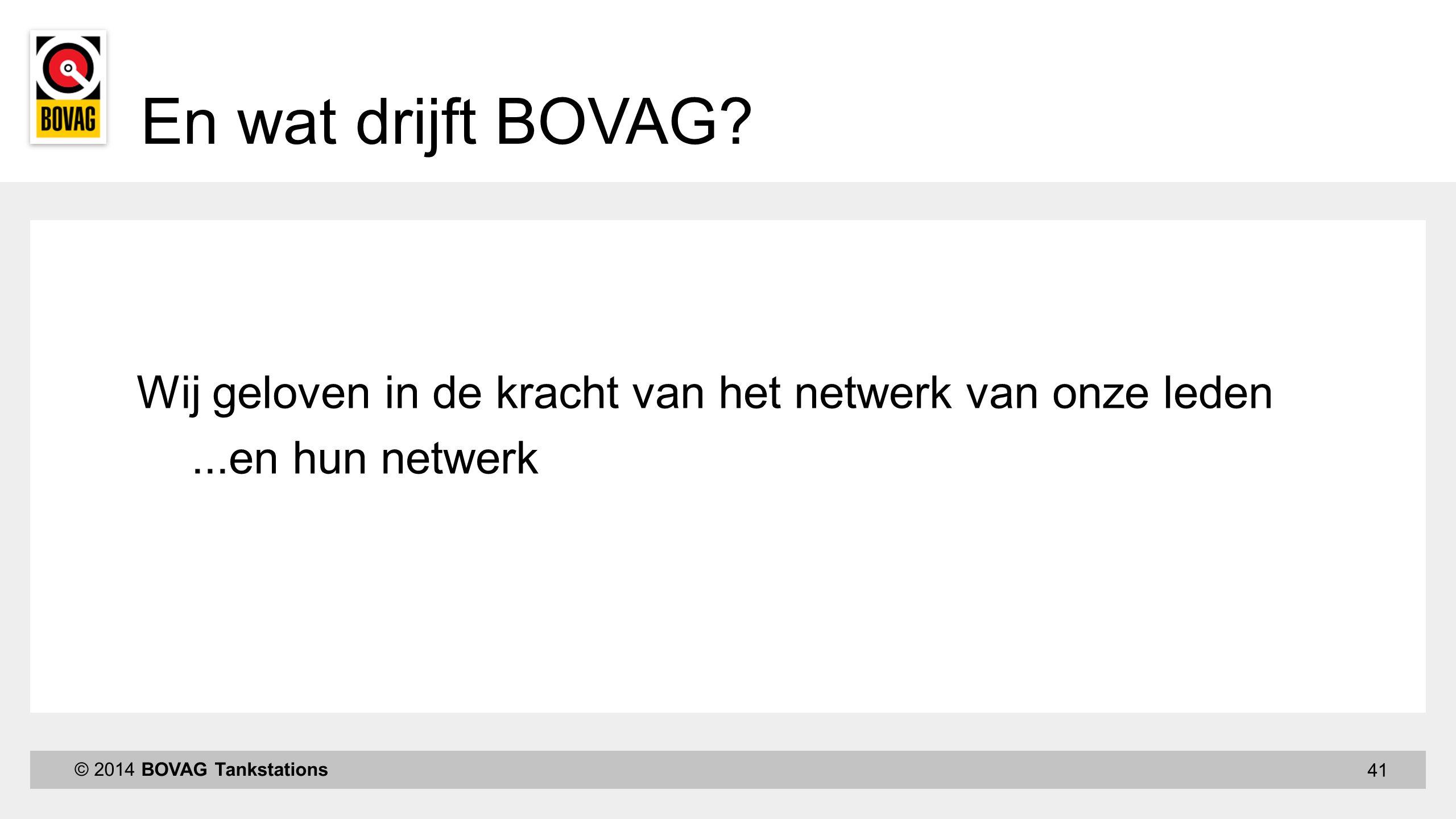 41 © 2014 BOVAG Tankstations En wat drijft BOVAG? Wij geloven in de kracht van het netwerk van onze leden...en hun netwerk