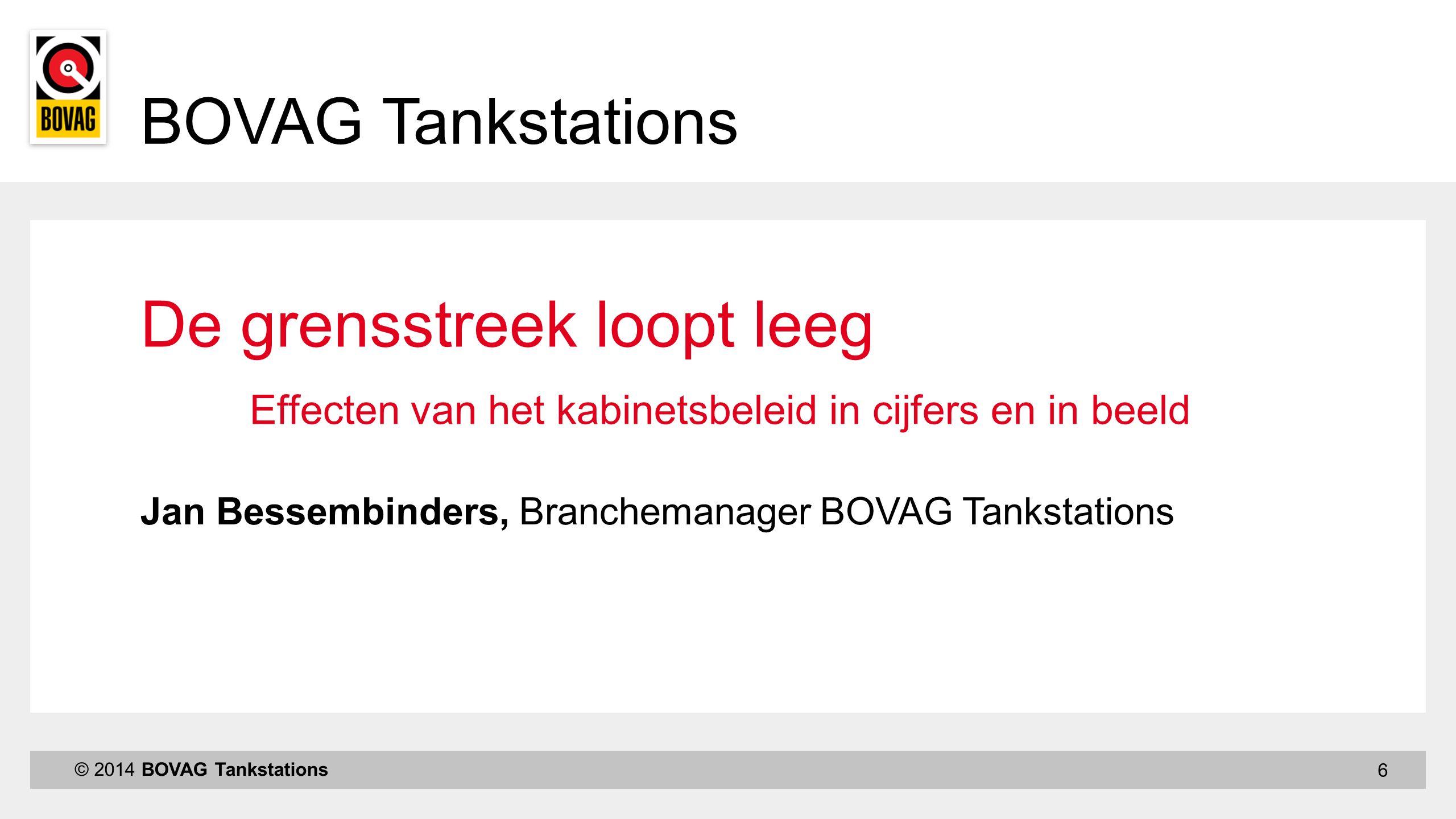 6 © 2014 BOVAG Tankstations Jan Bessembinders, Branchemanager BOVAG Tankstations De grensstreek loopt leeg Effecten van het kabinetsbeleid in cijfers en in beeld BOVAG Tankstations