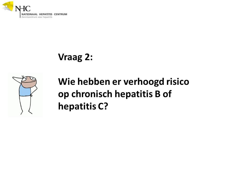 Vraag 2: Wie hebben er verhoogd risico op chronisch hepatitis B of hepatitis C