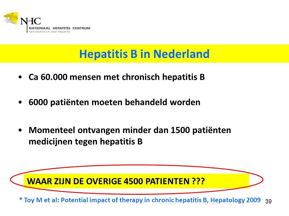 Ca 60.000 mensen met chronisch hepatitis B 6000 patiënten moeten behandeld worden Momenteel ontvangen minder dan 1500 patiënten medicijnen tegen hepatitis B * Toy M et al: Potential impact of therapy in chronic hepatitis B, Hepatology 2009 39 Hepatitis B in Nederland WAAR ZIJN DE OVERIGE 4500 PATIENTEN