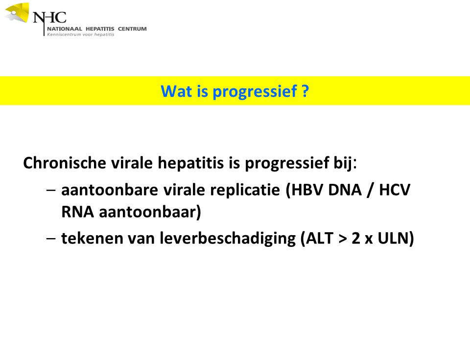Chronische virale hepatitis is progressief bij : –aantoonbare virale replicatie (HBV DNA / HCV RNA aantoonbaar) –tekenen van leverbeschadiging (ALT >