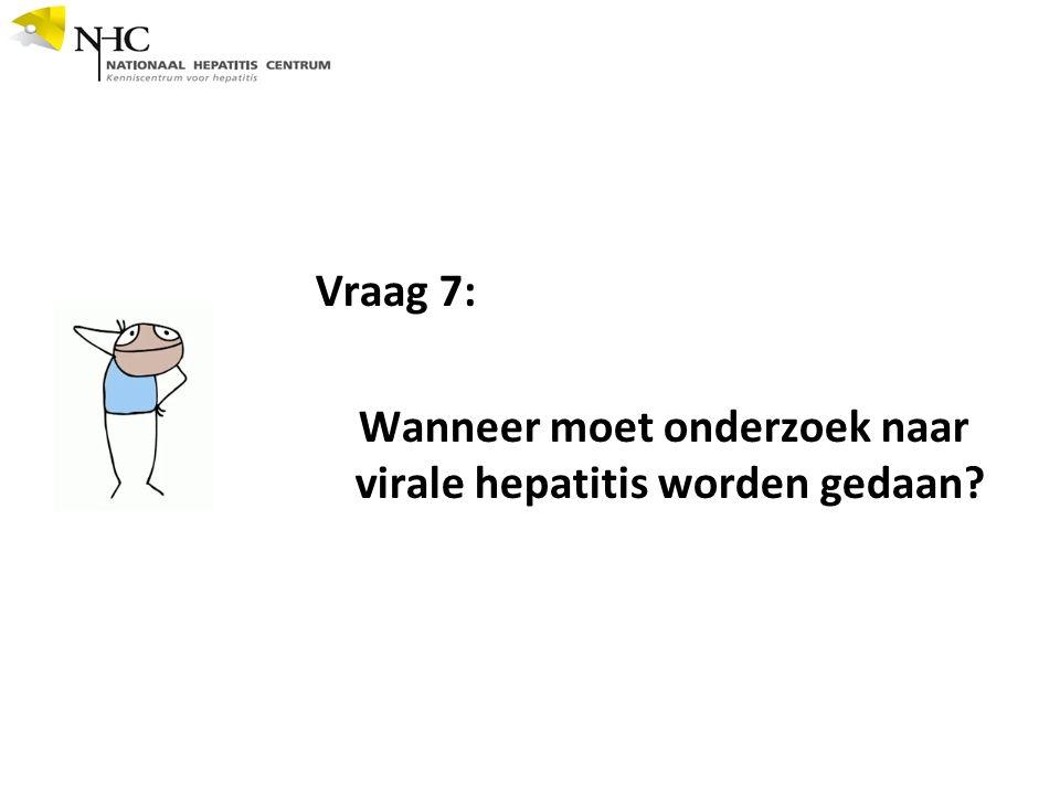 Vraag 7: Wanneer moet onderzoek naar virale hepatitis worden gedaan