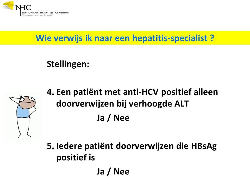 Stellingen: 4.Een patiënt met anti-HCV positief alleen doorverwijzen bij verhoogde ALT Ja / Nee 5.Iedere patiënt doorverwijzen die HBsAg positief is Ja / Nee Wie verwijs ik naar een hepatitis-specialist