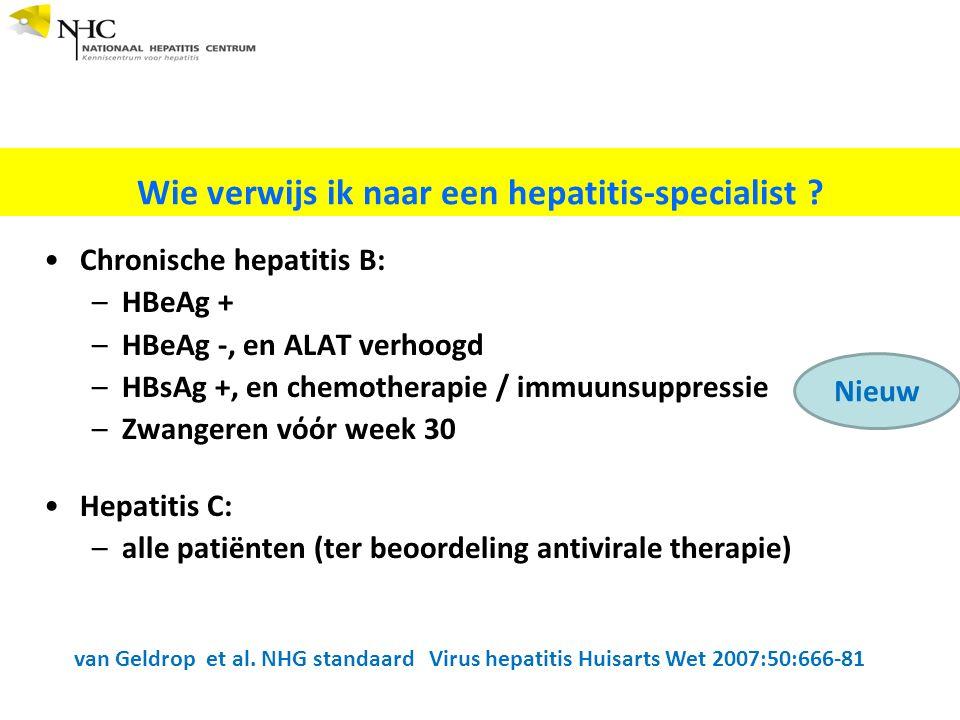 Chronische hepatitis B: –HBeAg + –HBeAg -, en ALAT verhoogd –HBsAg +, en chemotherapie / immuunsuppressie –Zwangeren vόόr week 30 Hepatitis C: –alle patiënten (ter beoordeling antivirale therapie) Wie verwijs ik naar een hepatitis-specialist .