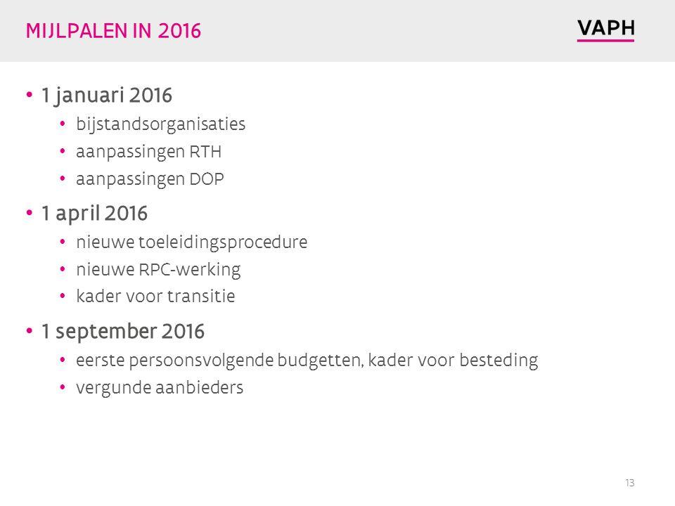 MIJLPALEN IN 2016 1 januari 2016 bijstandsorganisaties aanpassingen RTH aanpassingen DOP 1 april 2016 nieuwe toeleidingsprocedure nieuwe RPC-werking kader voor transitie 1 september 2016 eerste persoonsvolgende budgetten, kader voor besteding vergunde aanbieders 13
