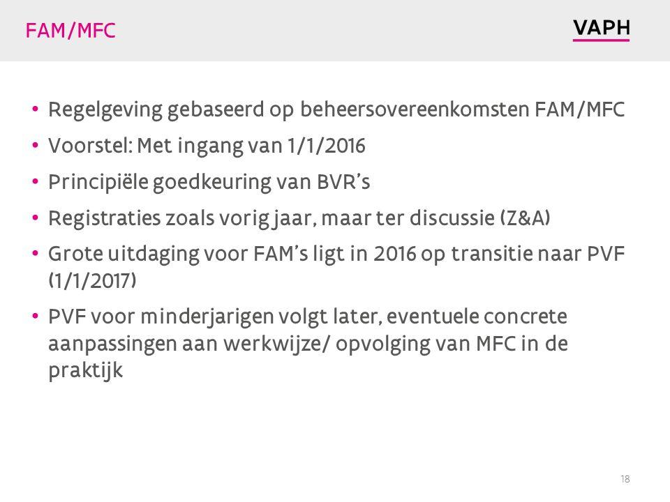 FAM/MFC Regelgeving gebaseerd op beheersovereenkomsten FAM/MFC Voorstel: Met ingang van 1/1/2016 Principiële goedkeuring van BVR's Registraties zoals vorig jaar, maar ter discussie (Z&A) Grote uitdaging voor FAM's ligt in 2016 op transitie naar PVF (1/1/2017) PVF voor minderjarigen volgt later, eventuele concrete aanpassingen aan werkwijze/ opvolging van MFC in de praktijk 18