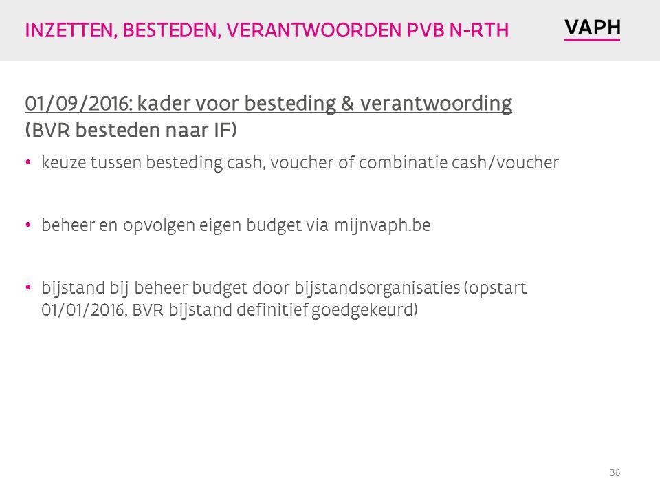 INZETTEN, BESTEDEN, VERANTWOORDEN PVB N-RTH 01/09/2016: kader voor besteding & verantwoording (BVR besteden naar IF) keuze tussen besteding cash, voucher of combinatie cash/voucher beheer en opvolgen eigen budget via mijnvaph.be bijstand bij beheer budget door bijstandsorganisaties (opstart 01/01/2016, BVR bijstand definitief goedgekeurd) 36