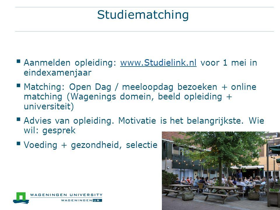 Studiematching  Aanmelden opleiding: www.Studielink.nl voor 1 mei in eindexamenjaarwww.Studielink.nl  Matching: Open Dag / meeloopdag bezoeken + online matching (Wagenings domein, beeld opleiding + universiteit)  Advies van opleiding.