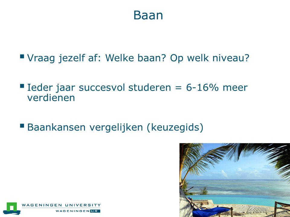 Baan  Vraag jezelf af: Welke baan? Op welk niveau?  Ieder jaar succesvol studeren = 6-16% meer verdienen  Baankansen vergelijken (keuzegids)