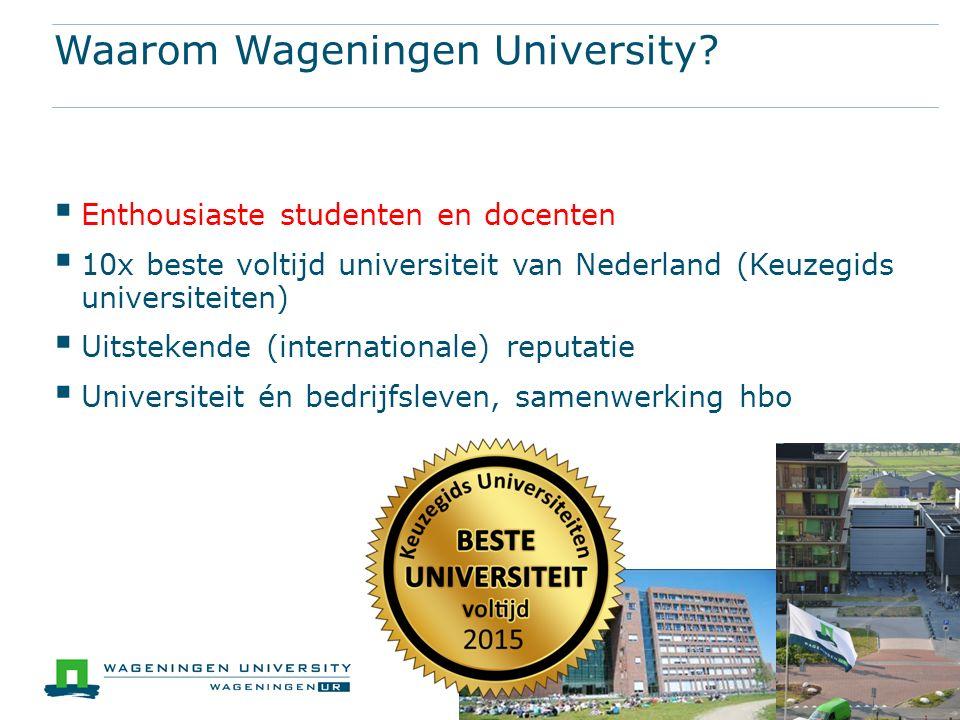 Waarom Wageningen University?  Enthousiaste studenten en docenten  10x beste voltijd universiteit van Nederland (Keuzegids universiteiten)  Uitstek