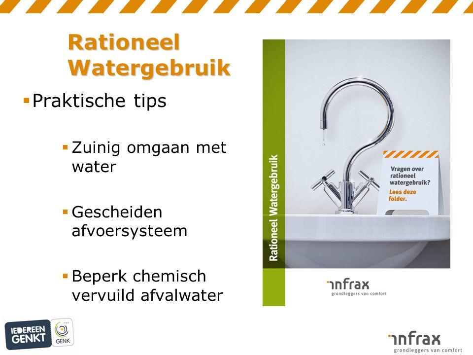  Praktische tips  Zuinig omgaan met water  Gescheiden afvoersysteem  Beperk chemisch vervuild afvalwater Rationeel Watergebruik