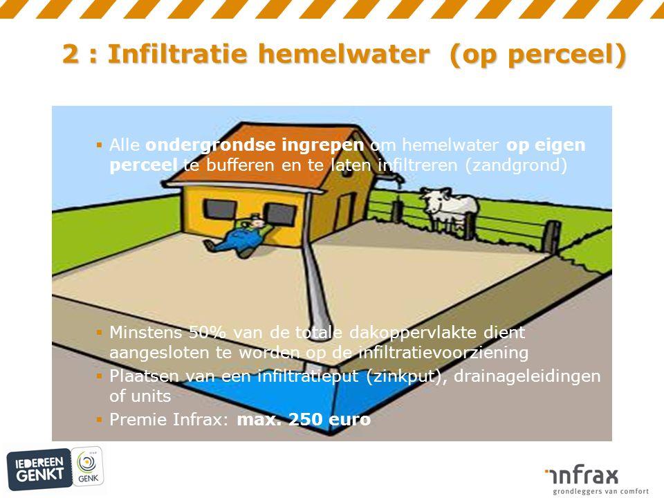 2 : Infiltratie hemelwater (op perceel)  Alle ondergrondse ingrepen om hemelwater op eigen perceel te bufferen en te laten infiltreren (zandgrond)  Minstens 50% van de totale dakoppervlakte dient aangesloten te worden op de infiltratievoorziening  Plaatsen van een infiltratieput (zinkput), drainageleidingen of units  Premie Infrax: max.