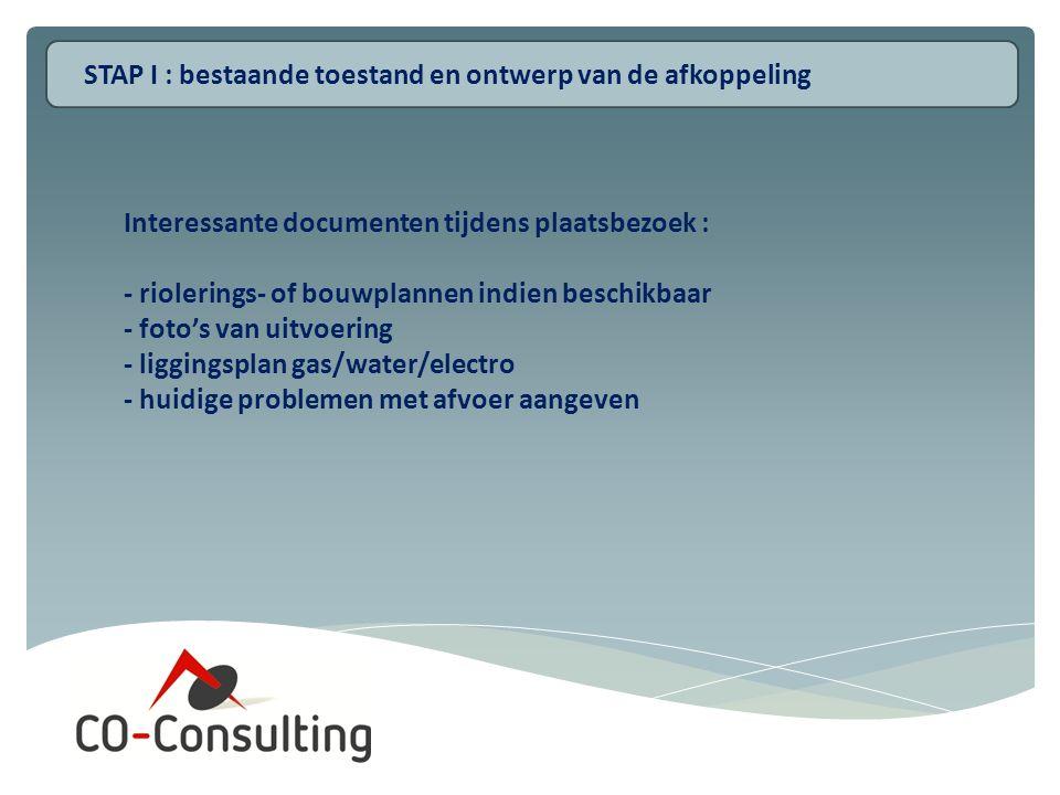 Interessante documenten tijdens plaatsbezoek : - riolerings- of bouwplannen indien beschikbaar - foto's van uitvoering - liggingsplan gas/water/electro - huidige problemen met afvoer aangeven STAP I : bestaande toestand en ontwerp van de afkoppeling