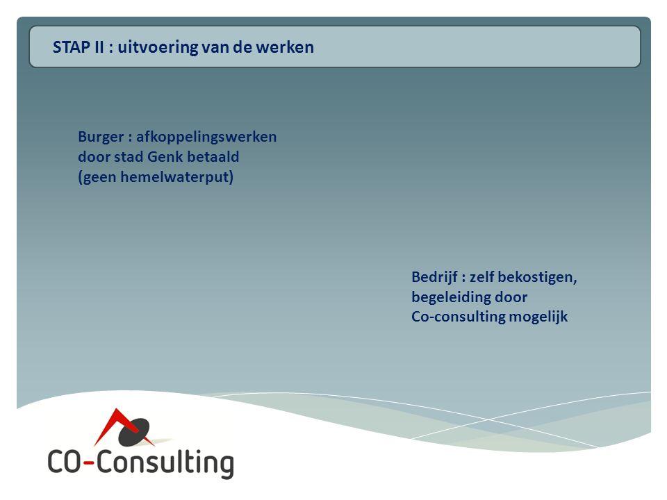 STAP II : uitvoering van de werken Burger : afkoppelingswerken door stad Genk betaald (geen hemelwaterput) Bedrijf : zelf bekostigen, begeleiding door Co-consulting mogelijk
