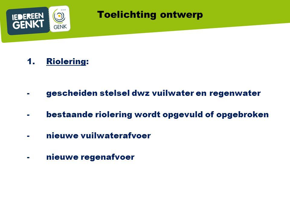 Toelichting ontwerp 1.Riolering: -gescheiden stelsel dwz vuilwater en regenwater -bestaande riolering wordt opgevuld of opgebroken -nieuwe vuilwaterafvoer -nieuwe regenafvoer
