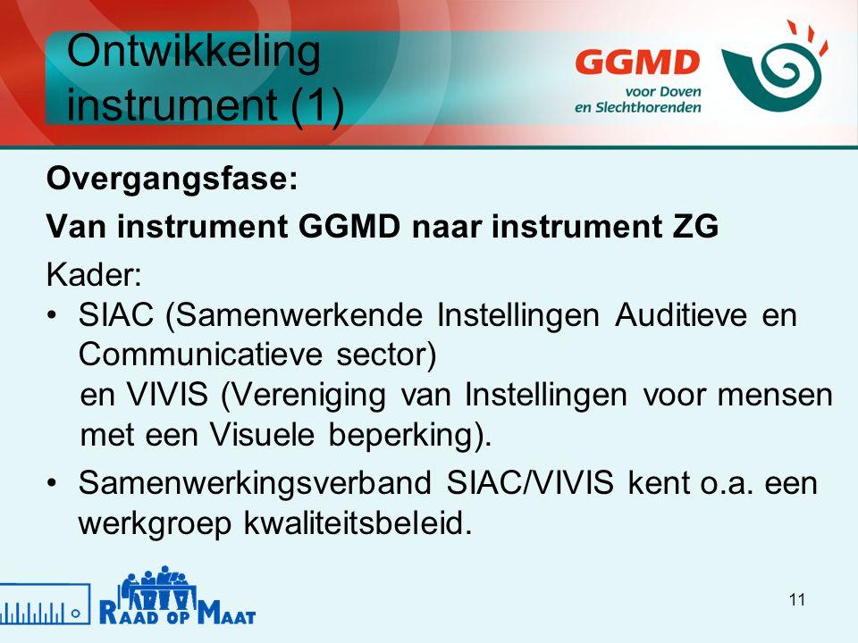 11 Ontwikkeling instrument (1) Overgangsfase: Van instrument GGMD naar instrument ZG Kader: SIAC (Samenwerkende Instellingen Auditieve en Communicatieve sector) en VIVIS (Vereniging van Instellingen voor mensen met een Visuele beperking).