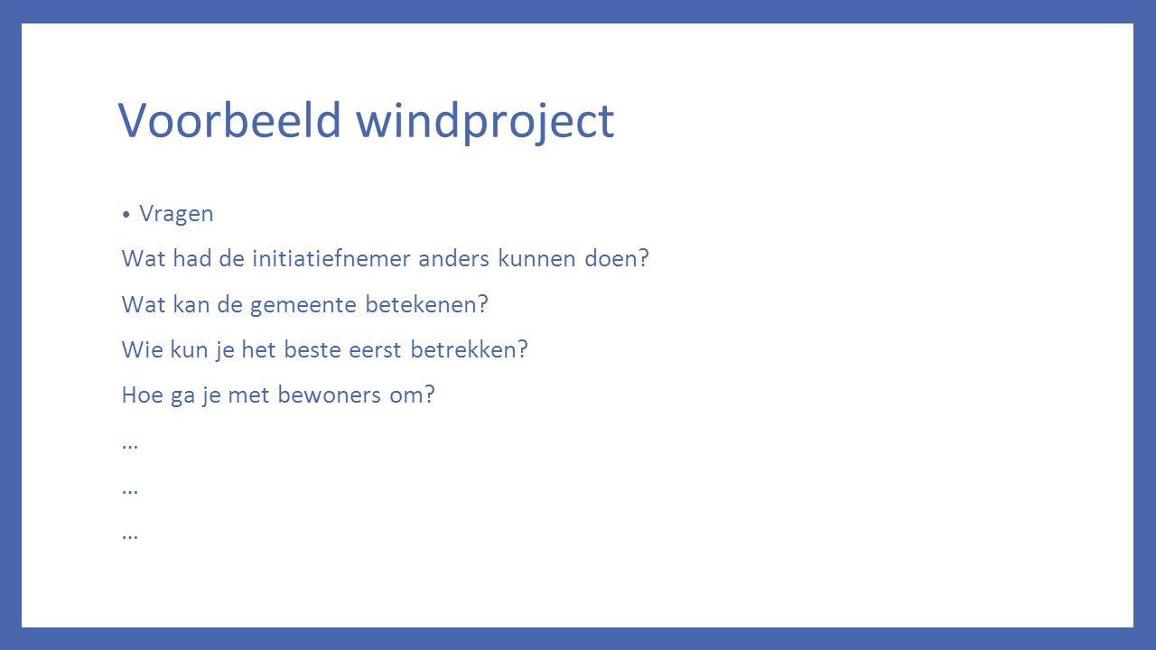 Voorbeeld windproject Vragen Wat had de initiatiefnemer anders kunnen doen? Wat kan de gemeente betekenen? Wie kun je het beste eerst betrekken? Hoe g