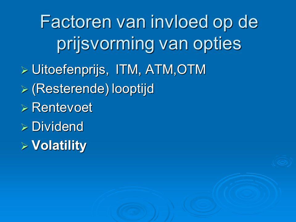Factoren van invloed op de prijsvorming van opties  Uitoefenprijs, ITM, ATM,OTM  (Resterende) looptijd  Rentevoet  Dividend  Volatility