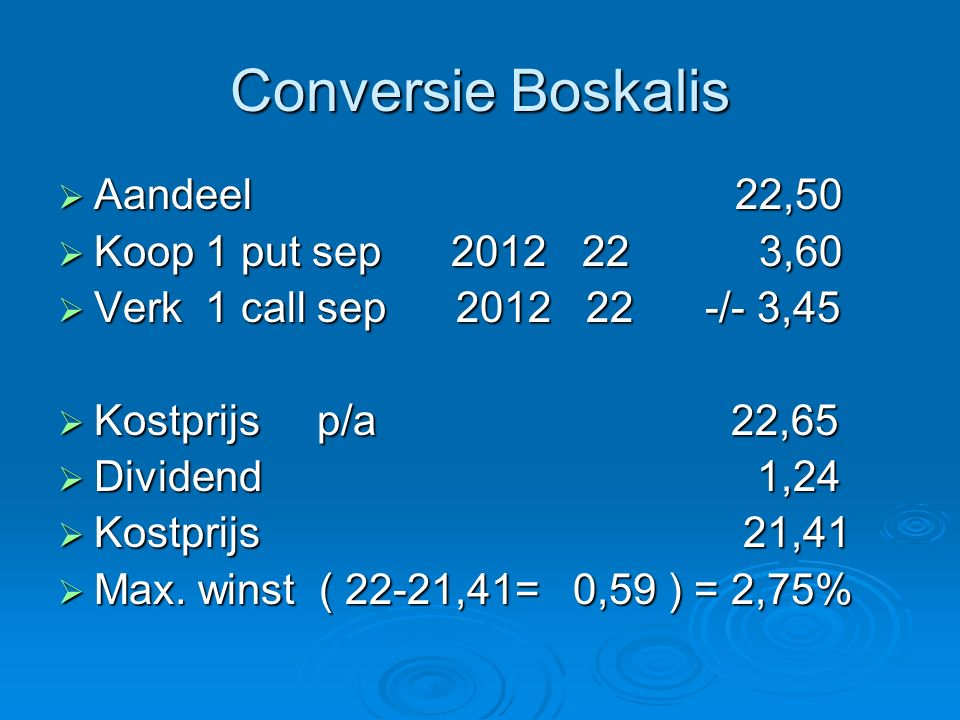 Conversie Boskalis  Aandeel 22,50  Koop 1 put sep 2012 22 3,60  Verk 1 call sep 2012 22 -/- 3,45  Kostprijs p/a 22,65  Dividend 1,24  Kostprijs 21,41  Max.