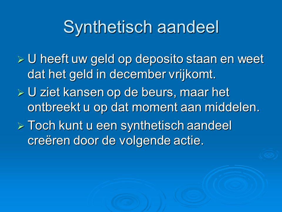 Synthetisch aandeel  U heeft uw geld op deposito staan en weet dat het geld in december vrijkomt.