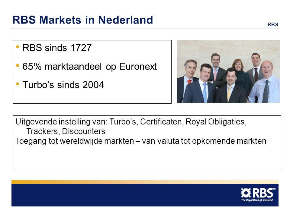 RBS RBS Markets in Nederland RBS sinds 1727 65% marktaandeel op Euronext Turbo's sinds 2004 Uitgevende instelling van: Turbo's, Certificaten, Royal Obligaties, Trackers, Discounters Toegang tot wereldwijde markten – van valuta tot opkomende markten