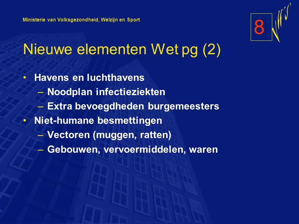 Ministerie van Volksgezondheid, Welzijn en Sport Nieuwe elementen Wet pg (2) Havens en luchthavens –Noodplan infectieziekten –Extra bevoegdheden burgemeesters Niet-humane besmettingen –Vectoren (muggen, ratten) –Gebouwen, vervoermiddelen, waren 8