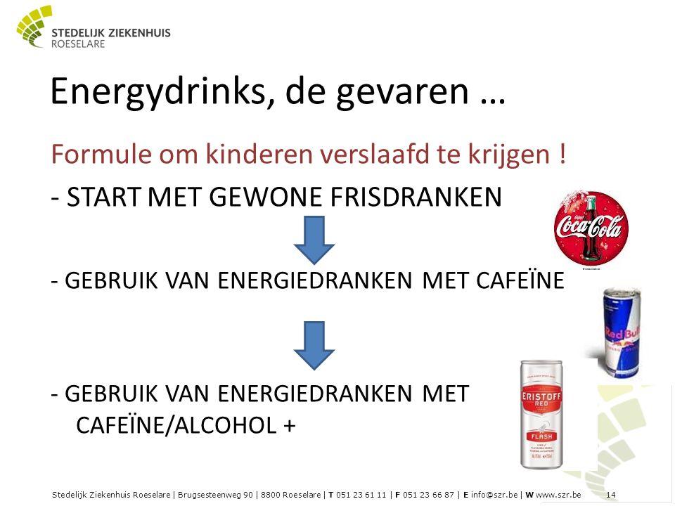 Stedelijk Ziekenhuis Roeselare | Brugsesteenweg 90 | 8800 Roeselare | T 051 23 61 11 | F 051 23 66 87 | E info@szr.be | W www.szr.be 14 Energydrinks, de gevaren … Formule om kinderen verslaafd te krijgen .