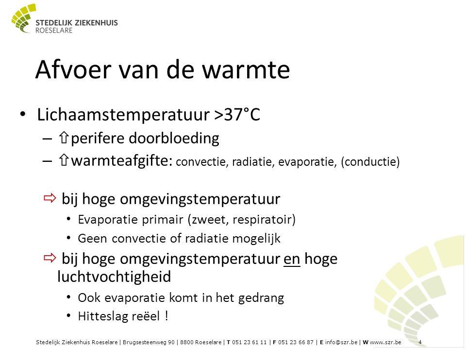 Stedelijk Ziekenhuis Roeselare | Brugsesteenweg 90 | 8800 Roeselare | T 051 23 61 11 | F 051 23 66 87 | E info@szr.be | W www.szr.be 4 Afvoer van de warmte Lichaamstemperatuur >37°C –  perifere doorbloeding –  warmteafgifte: convectie, radiatie, evaporatie, (conductie)  bij hoge omgevingstemperatuur Evaporatie primair (zweet, respiratoir) Geen convectie of radiatie mogelijk  bij hoge omgevingstemperatuur en hoge luchtvochtigheid Ook evaporatie komt in het gedrang Hitteslag reëel !
