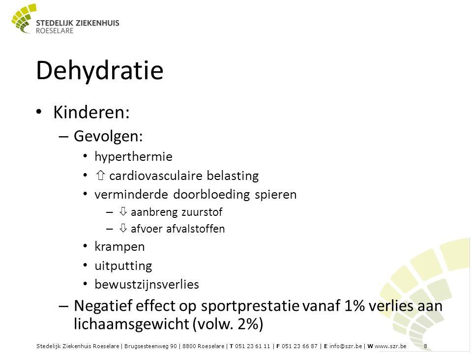 Stedelijk Ziekenhuis Roeselare | Brugsesteenweg 90 | 8800 Roeselare | T 051 23 61 11 | F 051 23 66 87 | E info@szr.be | W www.szr.be 8 Dehydratie Kinderen: – Gevolgen: hyperthermie  cardiovasculaire belasting verminderde doorbloeding spieren –  aanbreng zuurstof –  afvoer afvalstoffen krampen uitputting bewustzijnsverlies – Negatief effect op sportprestatie vanaf 1% verlies aan lichaamsgewicht (volw.