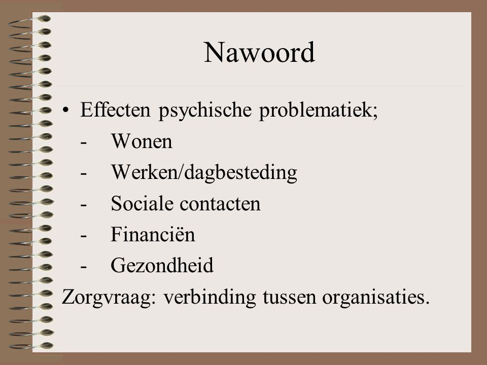 Nawoord Effecten psychische problematiek; -Wonen -Werken/dagbesteding -Sociale contacten -Financiën -Gezondheid Zorgvraag: verbinding tussen organisaties.