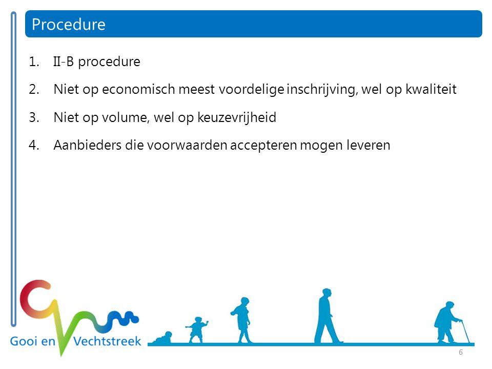 6 Procedure 1.II-B procedure 2.Niet op economisch meest voordelige inschrijving, wel op kwaliteit 3.Niet op volume, wel op keuzevrijheid 4.Aanbieders die voorwaarden accepteren mogen leveren