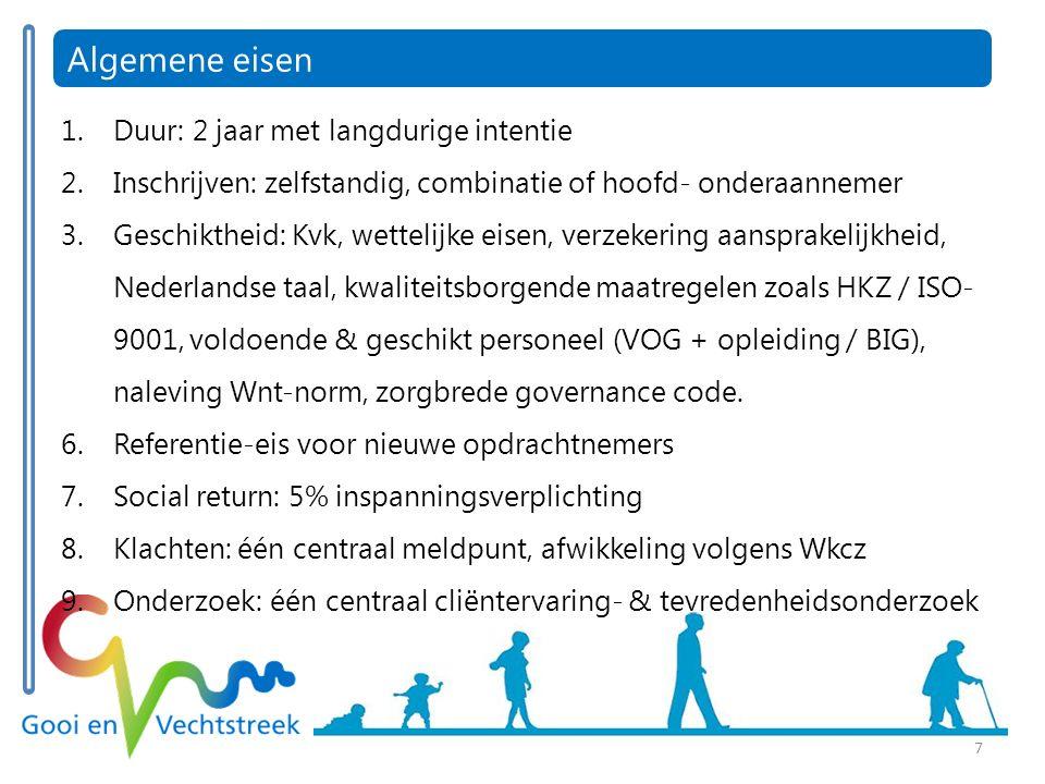 7 Algemene eisen 1.Duur: 2 jaar met langdurige intentie 2.Inschrijven: zelfstandig, combinatie of hoofd- onderaannemer 3.Geschiktheid: Kvk, wettelijke eisen, verzekering aansprakelijkheid, Nederlandse taal, kwaliteitsborgende maatregelen zoals HKZ / ISO- 9001, voldoende & geschikt personeel (VOG + opleiding / BIG), naleving Wnt-norm, zorgbrede governance code.
