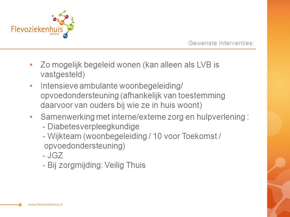 Zo mogelijk begeleid wonen (kan alleen als LVB is vastgesteld) Intensieve ambulante woonbegeleiding/ opvoedondersteuning (afhankelijk van toestemming