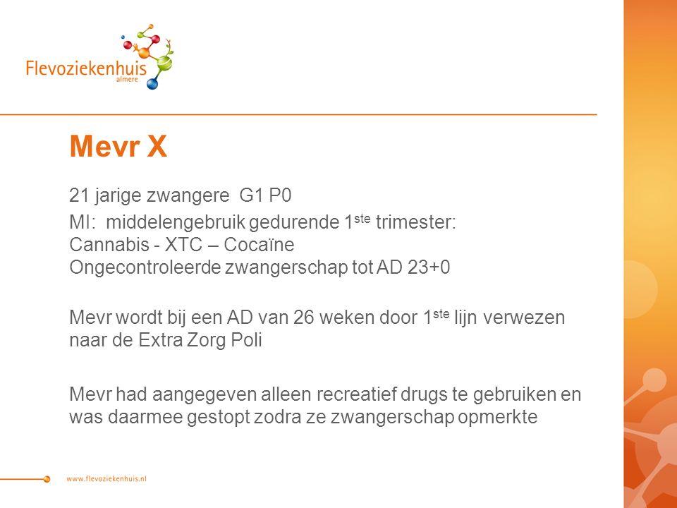 Mevr X 21 jarige zwangere G1 P0 MI: middelengebruik gedurende 1 ste trimester: Cannabis - XTC – Cocaïne Ongecontroleerde zwangerschap tot AD 23+0 Mevr
