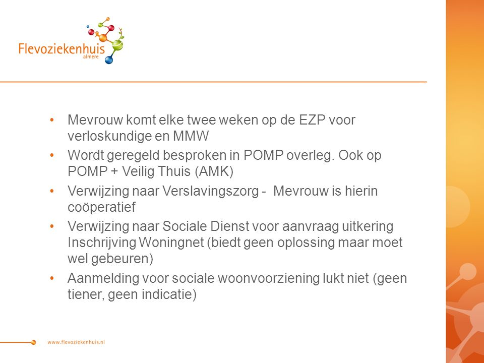 Mevrouw komt elke twee weken op de EZP voor verloskundige en MMW Wordt geregeld besproken in POMP overleg. Ook op POMP + Veilig Thuis (AMK) Verwijzing
