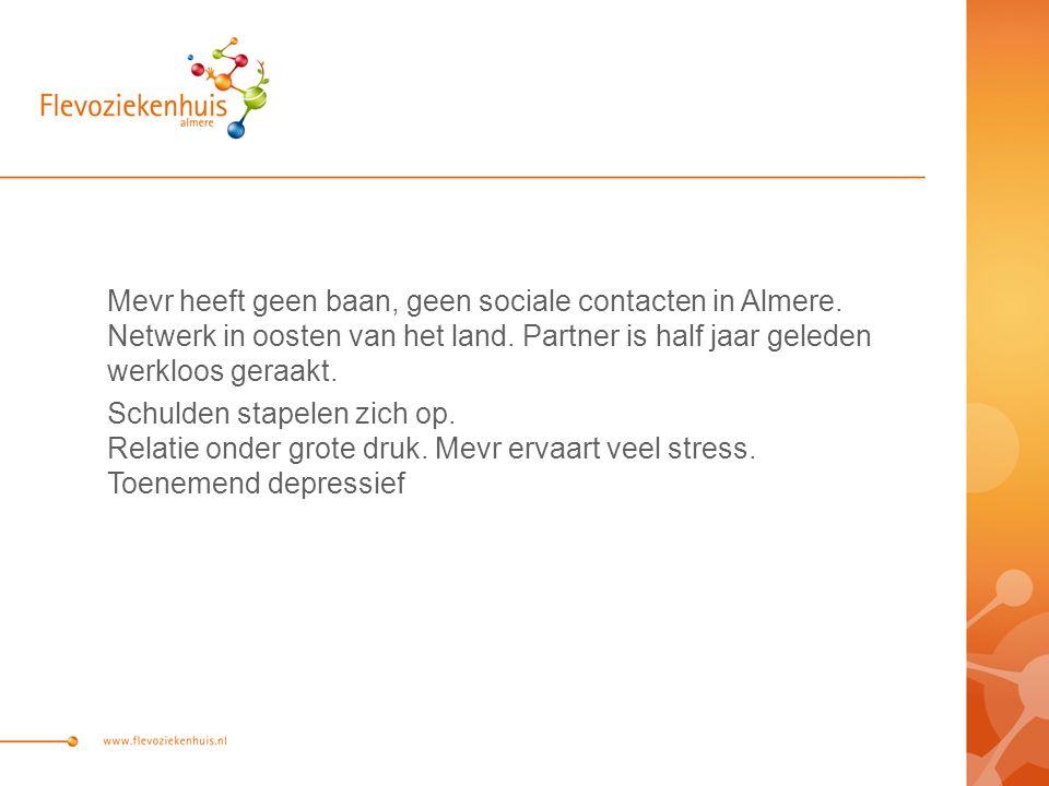 Mevr heeft geen baan, geen sociale contacten in Almere. Netwerk in oosten van het land. Partner is half jaar geleden werkloos geraakt. Schulden stapel