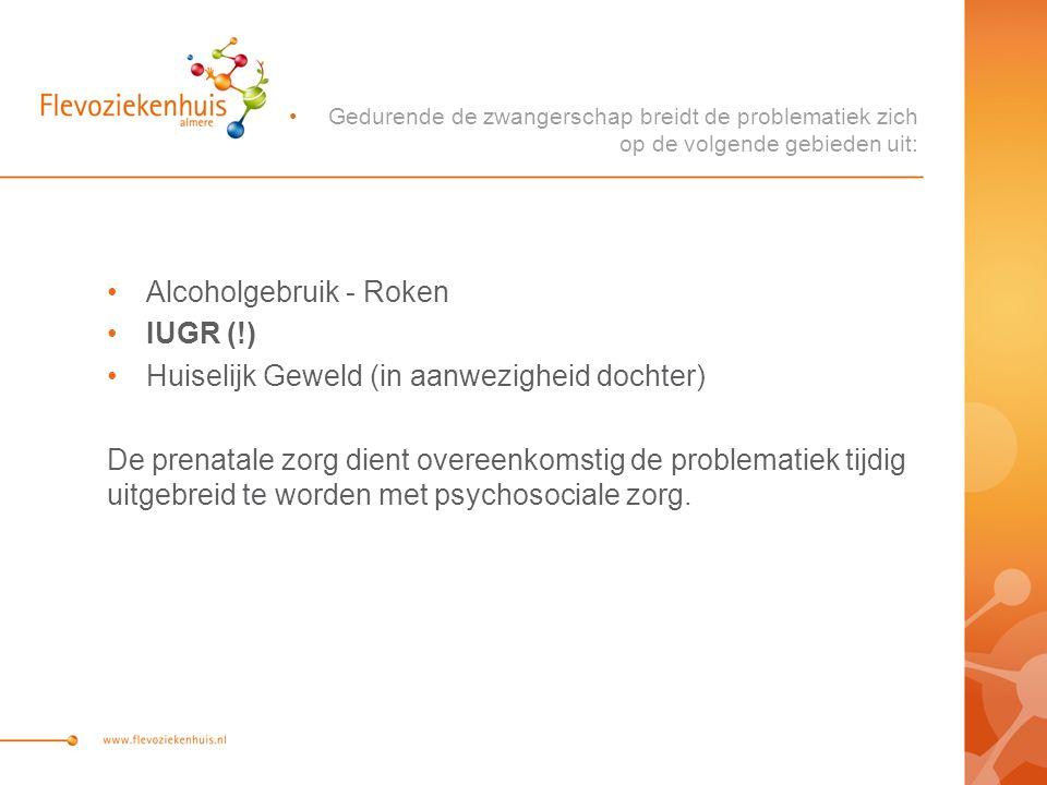 Alcoholgebruik - Roken IUGR (!) Huiselijk Geweld (in aanwezigheid dochter) De prenatale zorg dient overeenkomstig de problematiek tijdig uitgebreid te worden met psychosociale zorg.