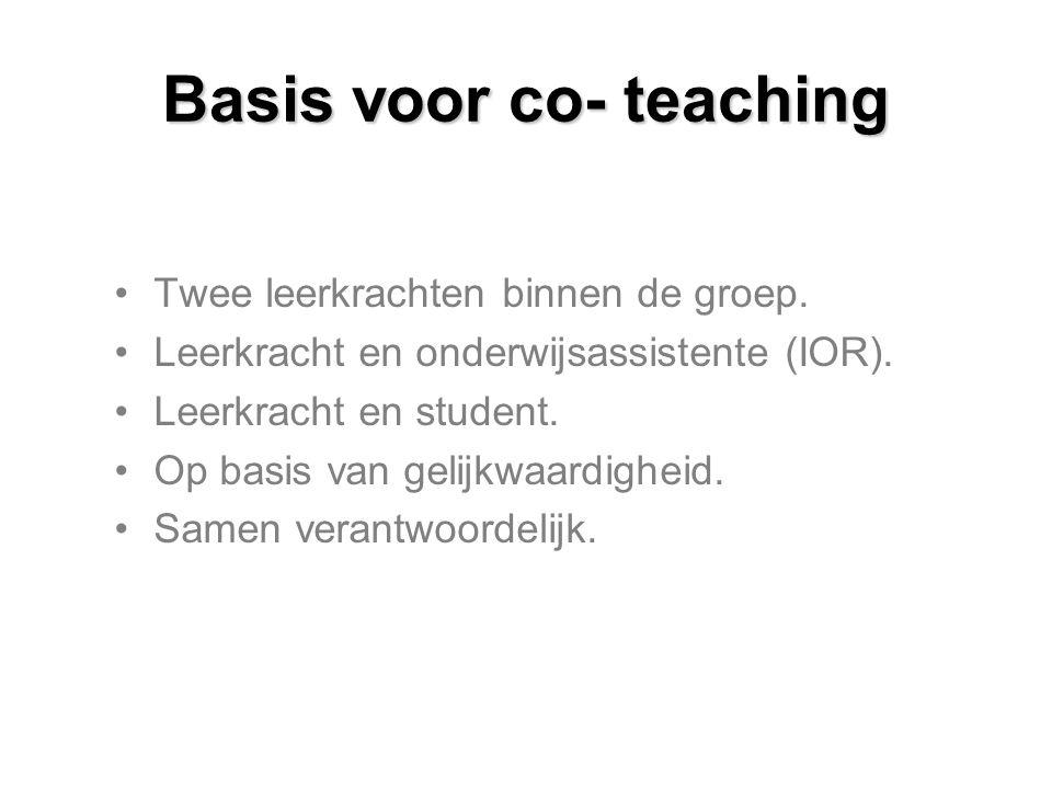 Basis voor co- teaching Twee leerkrachten binnen de groep. Leerkracht en onderwijsassistente (IOR). Leerkracht en student. Op basis van gelijkwaardigh