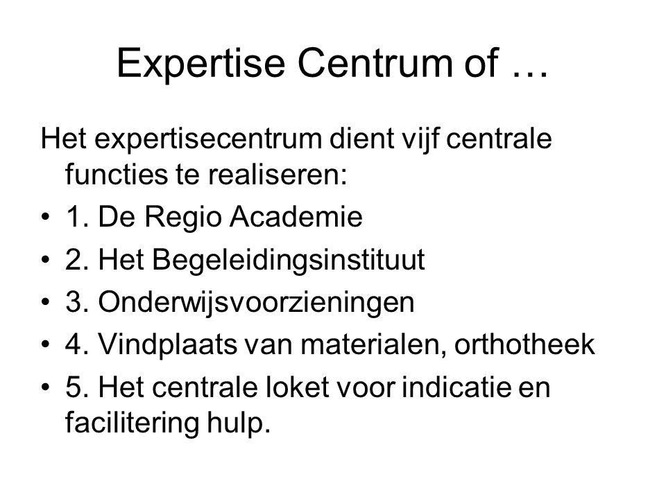 Expertise Centrum of … Het expertisecentrum dient vijf centrale functies te realiseren: 1. De Regio Academie 2. Het Begeleidingsinstituut 3. Onderwijs