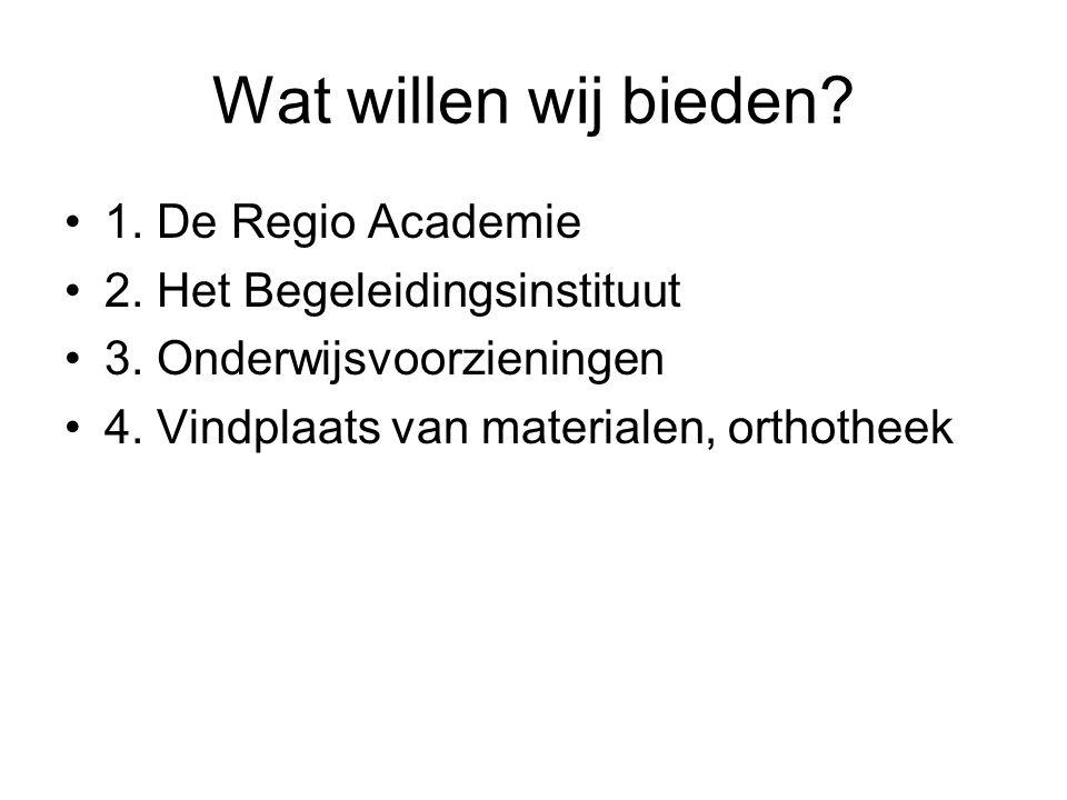 Wat willen wij bieden? 1. De Regio Academie 2. Het Begeleidingsinstituut 3. Onderwijsvoorzieningen 4. Vindplaats van materialen, orthotheek
