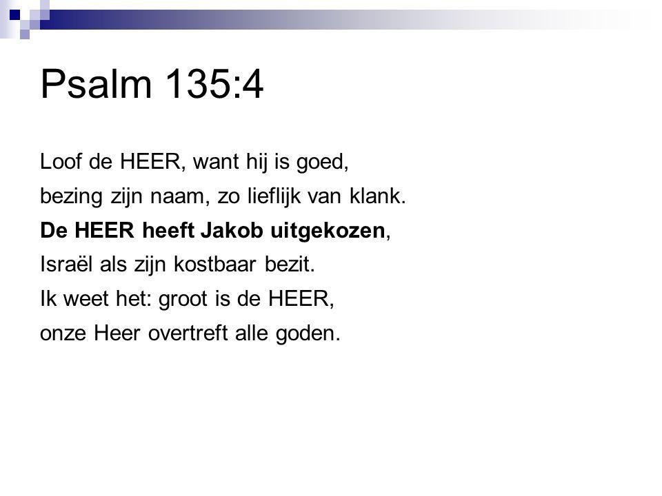 Psalm 135:4 Loof de HEER, want hij is goed, bezing zijn naam, zo lieflijk van klank.