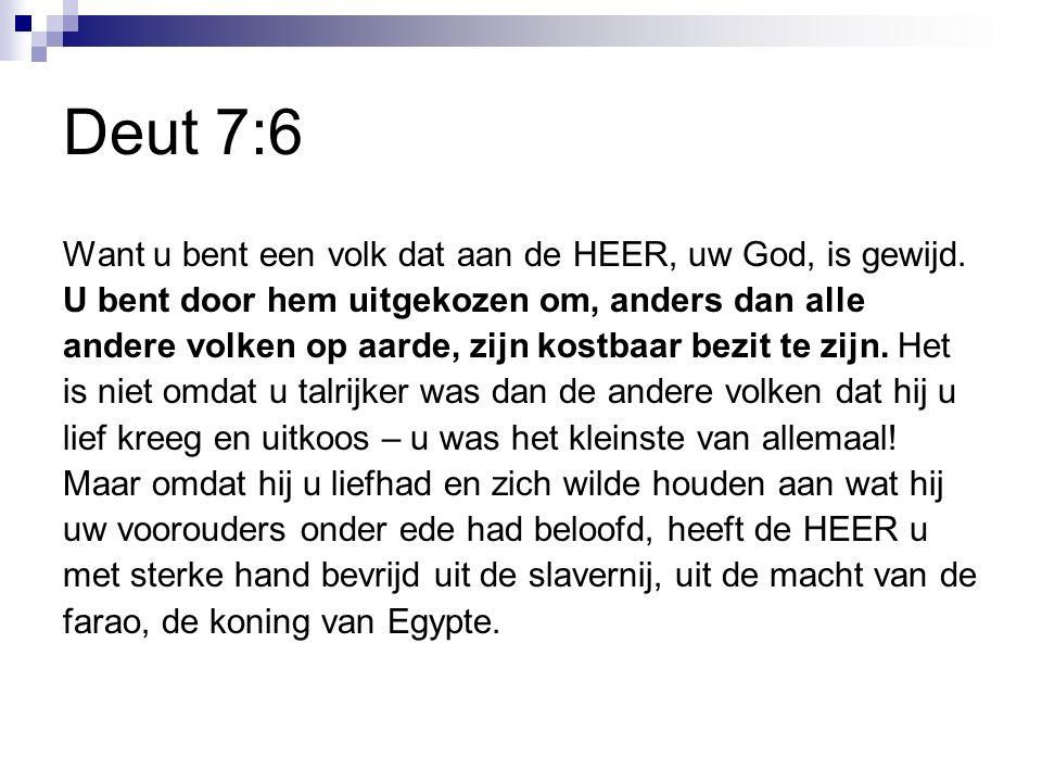 Deut 7:6 Want u bent een volk dat aan de HEER, uw God, is gewijd.