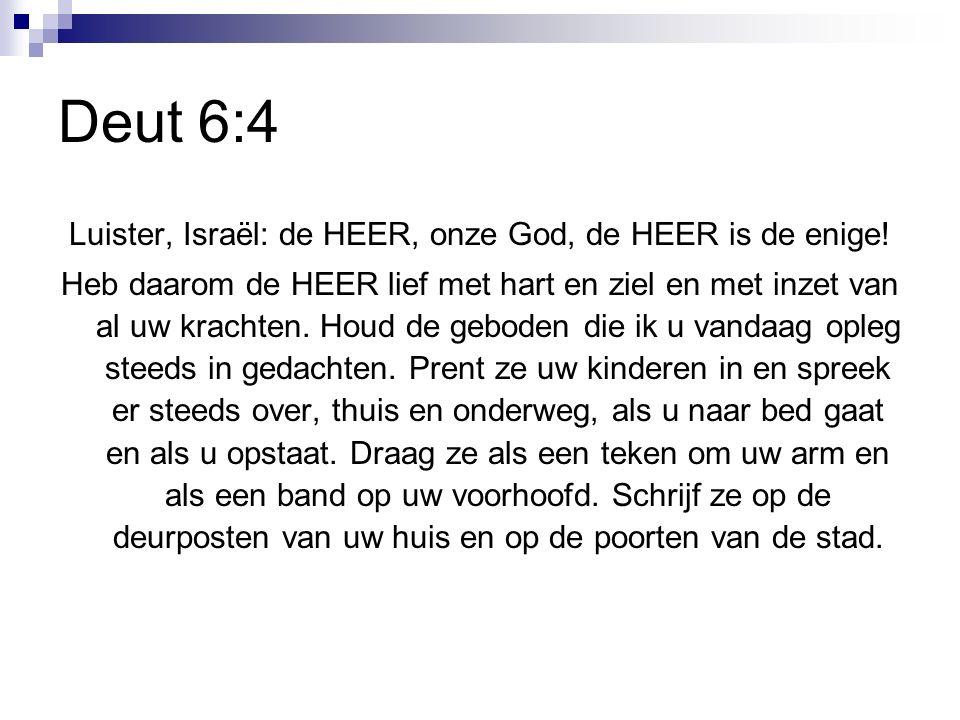 Deut 6:4 Luister, Israël: de HEER, onze God, de HEER is de enige.